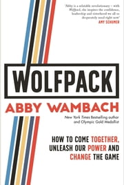 WOLFPACK - How to Come Together, Unleash Our Power and Change the Game ebook by Abby Wambach