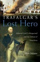 Trafalgar's Lost Hero - Admiral Lord Collingwood and the Defeat of Napoleon ebook by Max Adams