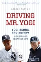 Driving Mr. Yogi: Yogi Berra, Ron Guidry, and Baseball's Greatest Gift - Yogi Berra, Ron Guidry, and Baseball's Greatest Gift ebook by Harvey Araton