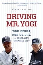 Driving Mr. Yogi: Yogi Berra, Ron Guidry, and Baseball's Greatest Gift, Yogi Berra, Ron Guidry, and Baseball's Greatest Gift