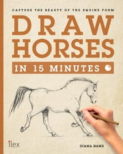 Draw Horses in 15 Minutes - Capture the Beauty of the equine form ebook by Diana Hand