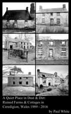 A Quiet Place in Dust & Dirt - Ruined Farms & Cottages in Ceredigion, Wales 1989 - 2016 ebook by Paul White