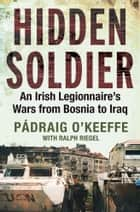 Hidden Soldier - An Irish Legionnaire's Wars from Bosnia to Iraq ebook by Padraig O'Keeffe, Ralph Riegel