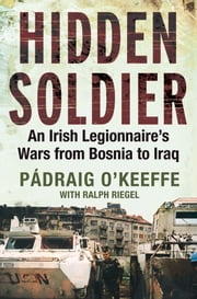 Hidden Soldier - An Irish Legionnaire's Wars from Bosnia to Iraq ebook by Padraig O'Keeffe,Ralph Riegel
