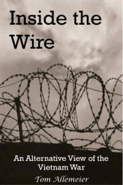 Inside the Wire: An Alternative View of the Vietnam War ebook by Tom Allemeier