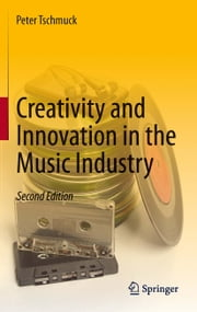 Creativity and Innovation in the Music Industry ebook by Peter Tschmuck