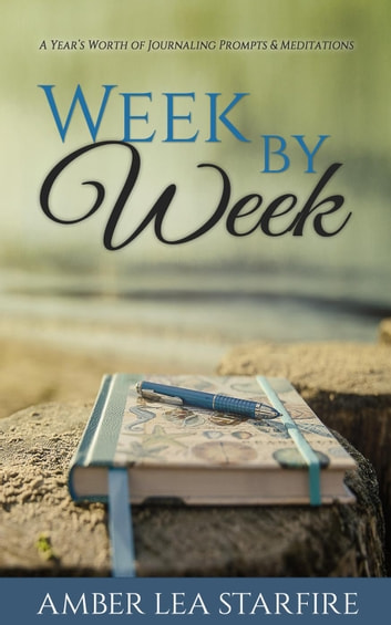 Week by Week: A Year's Worth of Journaling Prompts & Meditations ebook by Amber Lea Starfire