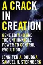 A Crack in Creation - Gene Editing and the Unthinkable Power to Control Evolution ebook by Jennifer A. Doudna, Samuel H. Sternberg