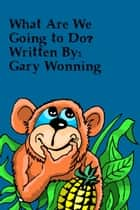 What Are We Going To Do ebook by Gary Wonning