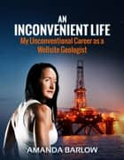 An Inconvenient Life: My Unconventional Career as a Wellsite Geologist ebook by Amanda Barlow