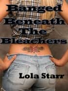 Banged Beneath The Bleachers ebook by Lola Starr