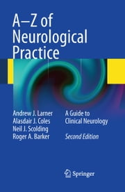 A-Z of Neurological Practice - A Guide to Clinical Neurology ebook by Andrew J. Larner,Alasdair J Coles,Neil J. Scolding,Roger A Barker