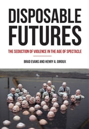 Disposable Futures - The Seduction of Violence in the Age of Spectacle ebook by Henry A. Giroux,Brad  Evans
