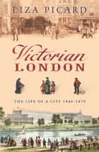 Victorian London - The Life of a City 1840-1870 eBook by Liza Picard