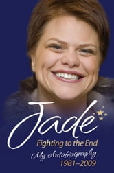 Jade: Fighting to the End - My Autobiography 1981–2009 ebook by Jade Goody