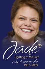Jade: Fighting to the End - My Autobiography 19812009 ebook by Jade Goody,Lucie Cave