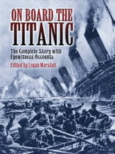 On Board the Titanic - The Complete Story with Eyewitness Accounts ebook by