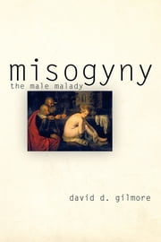 Misogyny - The Male Malady ebook by David D. Gilmore