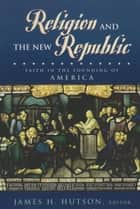 Religion and the New Republic - Faith in the Founding of America ebook by James H. Hutson, Daniel L. Driesbach, John Witte Jr.,...
