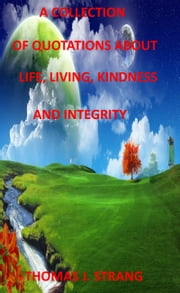 A Collection of Quotes About Life, Living, Kindness and Integrity ebook by Thomas J. Strang