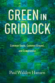 Green in Gridlock - Common Goals, Common Ground, and Compromise ebook by Paul Walden Hansen