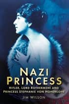 Nazi Princess - Hitler, Lord Rothermere and Princess Stephanie von Hohenlohe ebook by Jim Wilson