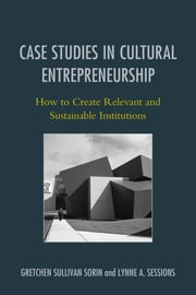 Case Studies in Cultural Entrepreneurship - How to Create Relevant and Sustainable Institutions ebook by Gretchen Sullivan Sorin,Lynne A. Sessions