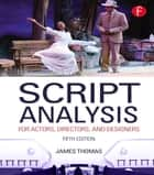 Script Analysis for Actors, Directors, and Designers ebook by James Thomas