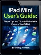 iPad Mini User's Manual: Simple Tips and Tricks to Unleash the Power of Your Tablet! Updated with iOS 7 ebook by Shelby Johnson