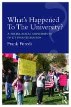 What's Happened To The University? - A sociological exploration of its infantilisation ebook by Frank Furedi