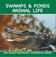 Swamps & Ponds Animal Life : 2nd Grade Geography Workbook Series - Second Grade Books ebook by Baby Professor