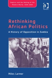 Rethinking African Politics - A History of Opposition in Zambia ebook by Dr Miles Larmer,Professor Philippa Levine,Professor John Marriott