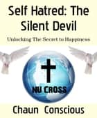 Self Hatred: The Silent Devil - Unlocking The Secret to Happiness ebook by Chaun Conscious