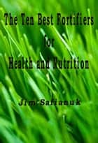 The Ten Best Fortifiers for Health and Nutrition ebook by Jim Safianuk