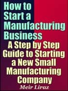 How to Start a Manufacturing Business A Step by Step Guide to Starting a New Small Manufacturing Company ebook by Meir Liraz