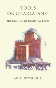 'Fools or Charlatans' - The Reading of Domesday Book ebook by Arthur Wright