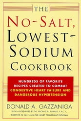 The No-Salt, Lowest-Sodium Cookbook - Hundreds of Favorite Recipes Created to Combat Congestive Heart Failure and Dangerous Hypertension ebook by Donald A. Gazzaniga