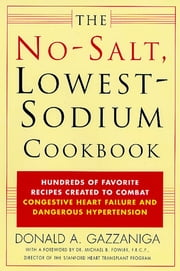 The No-Salt, Lowest-Sodium Cookbook - Hundreds of Favorite Recipes Created to Combat Congestive Heart Failure and Dangerous Hypertension ebook by Donald A. Gazzaniga,Michael B. Fowler