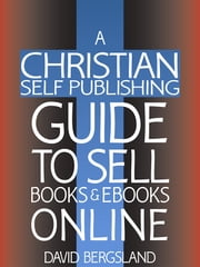 A Christian Self Publishing Guide To Sell Books & Ebooks Online ebook by David Bergsland