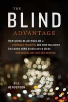 The Blind Advantage - How Going Blind Made Me a Stronger Principal and How Including Children with Disabilities Made Our School Better for Everyone ebook by Bill Henderson
