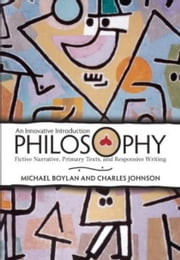 Philosophy - An Innovative Introduction: Fictive Narrative, Primary Texts, and Responsive Writing ebook by Michael Boylan,Charles Johnson