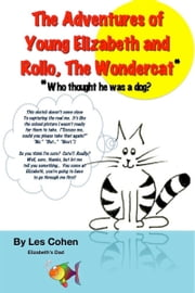 The Adventures of Young Elizabeth and Rollo, the Wondercat* (*Who thought he was a dog?) ebook by Les Cohen