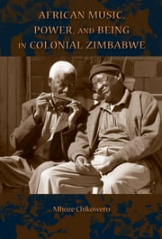 African Music, Power, and Being in Colonial Zimbabwe ebook by Mhoze Chikowero