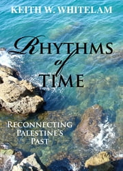 Rhythms of Time - Reconnecting Palestine's Past ebook by Keith W. Whitelam