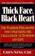 Thick Face, Black Heart - The Warrior Philosophy for Conquering the Challenges of Business and Life ebook by Chin-Ning Chu