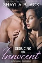 Seducing The Innocent (A Forbidden Best Friend's Little Sister Romance) ebook by Shayla Black