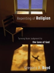 Repenting of Religion - Turning from Judgment to the Love of God ebook by Gregory A. Boyd
