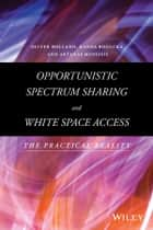Opportunistic Spectrum Sharing and White Space Access - The Practical Reality ebook by Oliver Holland, Hanna Bogucka, Arturas Medeisis