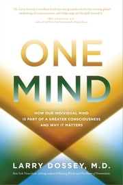 One Mind - How Our Individual Mind Is Part of a Greater Consciousness and Why It Matters ebook by Dossey, Larry M.D.