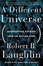 A Different Universe ebook by Robert B. Laughlin